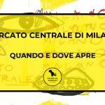 Mercato Centrale di Milano: quando e dove apre
